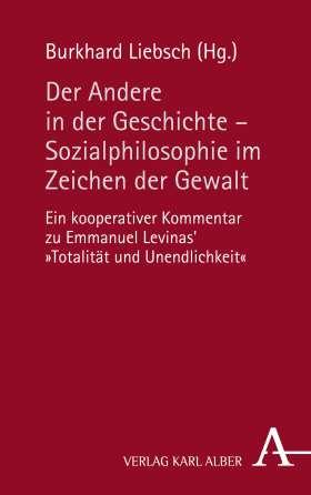 """Der Andere in der Geschichte - Sozialphilosophie im Zeichen der Gewalt. Ein kooperativer Kommentar zu Emmanuel Levinas' """"Totalität und Unendlichkeit"""""""