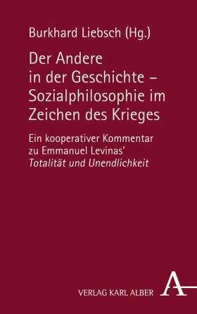 """Der Andere in der Geschichte – Sozialphilosophie im Zeichen des Krieges. Ein kooperativer Kommentar zu Emmanuel Levinas' """"Totalität und Unendlichkeit"""""""