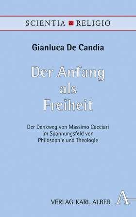Der Anfang als Freiheit. Der Denkweg von Massimo Cacciari im Spannungsfeld von Philosophie und Theologie