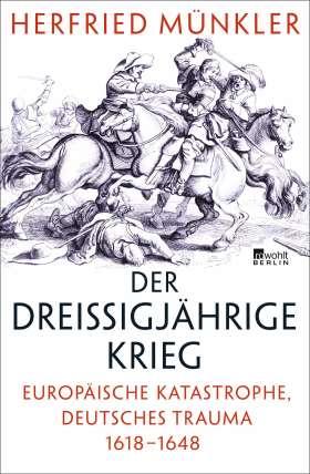 Der Dreißigjährige Krieg. Europäische Katastrophe, deutsches Trauma 1618–1648