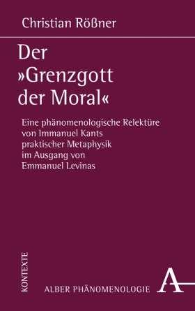 """Der """"Grenzgott der Moral"""" Eine phänomenologische Relektüre von Immanuel Kants praktischer Metaphysik im Ausgang von Emmanuel Levinas"""