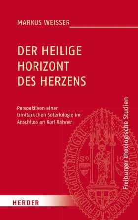 Der Heilige Horizont des Herzens. Perspektiven einer trinitarischen Soteriologie im Anschluss an Karl Rahner
