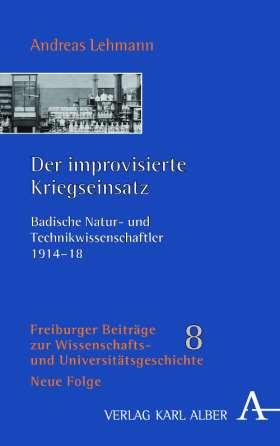 Der improvisierte Kriegseinsatz. Badische Natur- und Technikwissenschaftler 1914-18