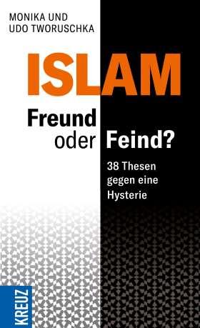 Der Islam: Feind oder Freund? 38 Thesen gegen eine Hysterie