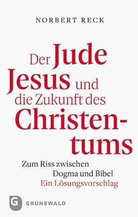 Der Jude Jesus und die Zukunft des Christentums. Zum Riss zwischen Dogma und Bibel. Ein Lösungsvorschlag