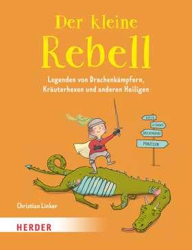Der kleine Rebell. Legenden von Drachenkämpfern, Kräuterhexen und anderen Heiligen