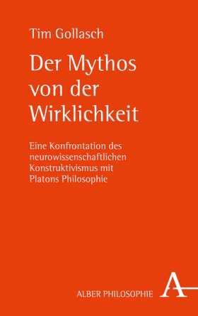 Der Mythos von der Wirklichkeit. Eine Konfrontation des neurowissenschaftlichen Konstruktivismus mit Platons Philosophie