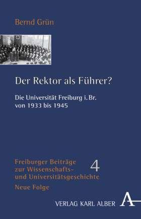 Der Rektor als Führer? Die Universität Freiburg i.Br. von 1933 bis 1945