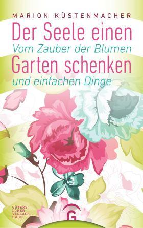 Der Seele einen Garten schenken. Vom Zauber der Blumen und einfachen Dinge
