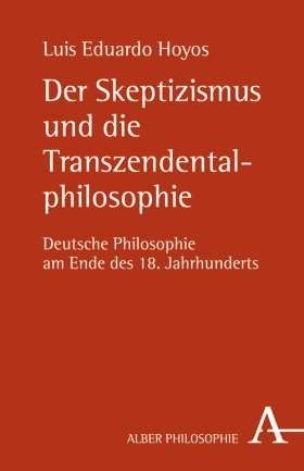 Der Skeptizismus und die Transzendentalphilosophie. Deutsche Philosophie am Ende des 18. Jahrhunderts