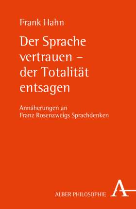 Der Sprache vertrauen - der Totalität entsagen. Annäherungen an Franz Rosenzweigs Sprachdenken