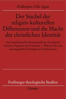 Der Stachel der religiös-kulturellen Differenzen und die Macht der christlichen Identität. Eine interkulturelle Hermeneutik der Interaktion zwischen Eigenem und Fremdem - Plädoyer für eine mystagogische Theologie der Inkulturation