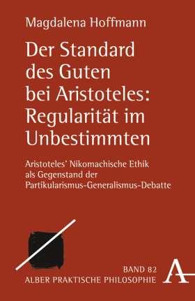 Der Standard des Guten bei Aristoteles: Regularität im Unbestimmten. Aristoteles' Nikomachische Ethik als Gegenstand der Partikularismus-Generalismus-Debatte