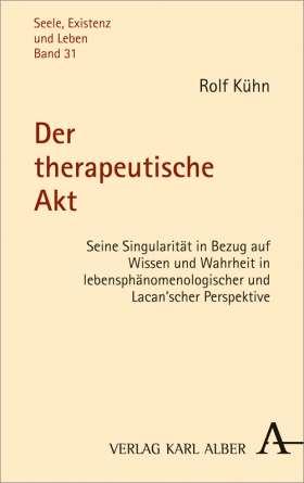 Der therapeutische Akt. Seine Singularität in Bezug auf Wissen und Wahrheit in lebensphänomenologischer und Lacan'scher Perspektive