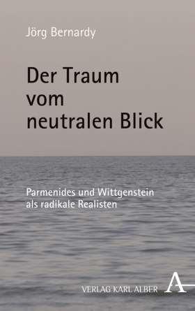 Der Traum vom neutralen Blick. Parmenides und Wittgenstein als radikale Realisten