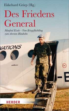 Des Friedens General. Manfred Eisele - Vom Kriegsflüchtling zum obersten Blauhelm