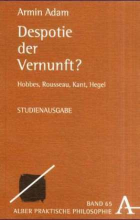 Despotie der Vernunft? Hobbes, Rousseau, Kant, Hegel