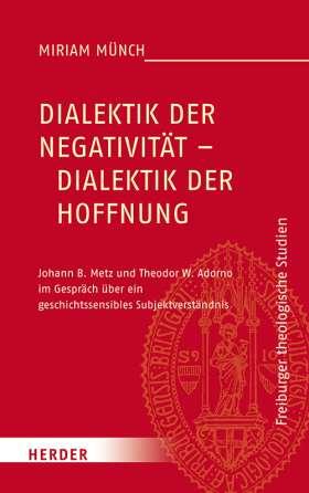 Dialektik der Negativität – Dialektik der Hoffnung. Johann B. Metz und Theodor W. Adorno im Gespräch über ein geschichtssensibles Subjektverständnis