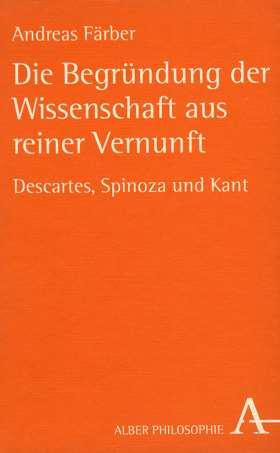 Die Begründung der Wissenschaft aus reiner Vernunft. Descartes, Spinoza und Kant