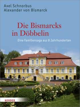Die Bismarcks in Döbbelin. Eine Familiensaga aus 8 Jahrhunderten