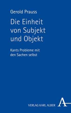 Die Einheit von Subjekt und Objekt. Kants Probleme mit den Sachen selbst