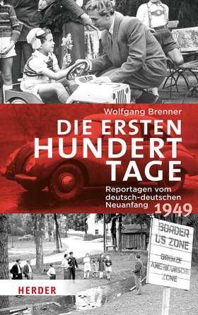 Die ersten hundert Tage. Reportagen vom deutsch-deutschen Neuanfang 1949