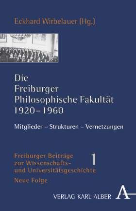 Die Freiburger Philosophische Fakultät 1920-1960. Mitglieder - Strukturen - Vernetzungen