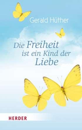Die Freiheit ist ein Kind der Liebe - Die Liebe ist ein Kind der Freiheit. Eine Naturgeschichte unserer menschlichsten Sehnsüchte - Eine Geistesgeschichte unserer menschlichsten Sehnsüchte