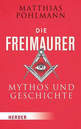 Die Freimaurer. Mythos und Geschichte