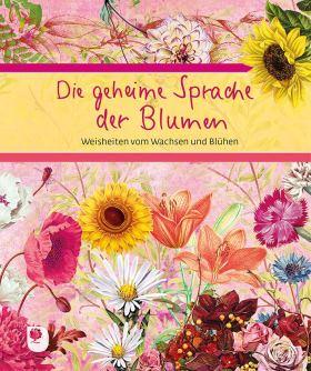 Die geheime Sprache der Blumen. Weisheiten vom Wachsen und Blühen