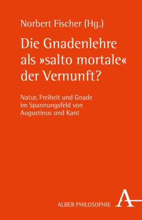 """Die Gnadenlehre als """"salto mortale"""" der Vernunft? Natur, Freiheit und Gnade im Spannungsfeld von Augustinus und Kant"""