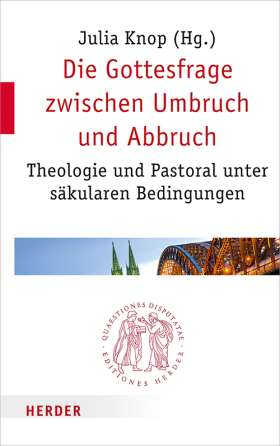 Die Gottesfrage zwischen Umbruch und Abbruch. Theologie und Pastoral unter säkularen Bedingungen