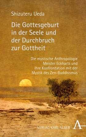 Die Gottesgeburt in der Seele und der Durchbruch zur Gottheit. Die mystische Anthropologie Meister Eckharts und ihre Konfrontation mit der Mystik des Zen-Buddhismus