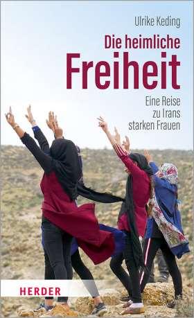 Die heimliche Freiheit. Eine Reise zu Irans starken Frauen
