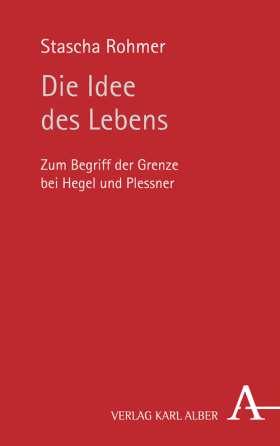 Die Idee des Lebens. Zum Begriff der Grenze bei Hegel und Plessner