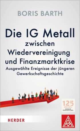 Die IG Metall zwischen Wiedervereinigung und Finanzmarktkrise. Ausgewählte Ereignisse der jüngeren Gewerkschaftsgeschichte