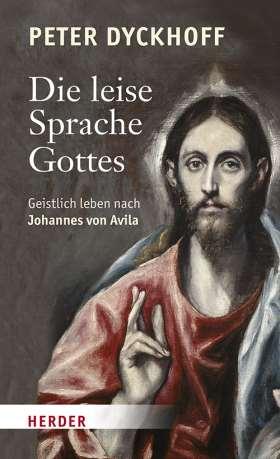 Die leise Sprache Gottes. Geistlich leben nach Johannes von Avila