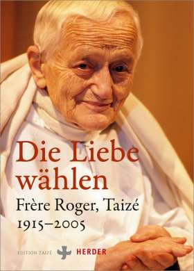 Die Liebe wählen. Frère Roger, Taizé 1915-2005