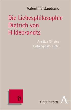 Die Liebesphilosophie Dietrich von Hildebrands. Ansätze für eine Ontologie der Liebe