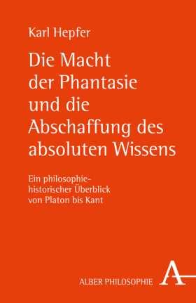Die Macht der Phantasie und die Abschaffung des absoluten Wissens. Ein philosophiehistorischer Überblick von Platon bis Kant