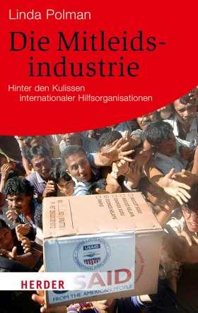 Die Mitleidsindustrie. Hinter den Kulissen internationaler Hilfsorganisationen