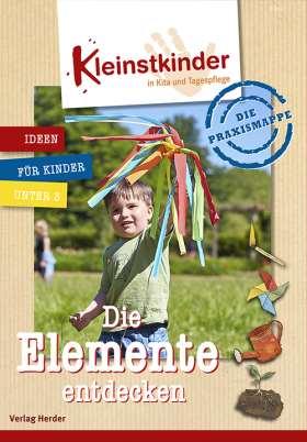 Die Praxismappe: Die Elemente entdecken. Kleinstkinder in Kita und Tagespflege: Ideen für Kinder unter 3