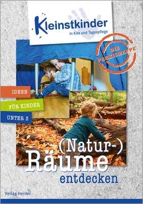 Die Praxismappe: (Natur-)Räume entdecken. Kleinstkinder in Kita und Tagespflege: Ideen für Kinder unter 3