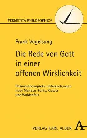 Die Rede von Gott in einer offenen Wirklichkeit. Phänomenologisch-hermeneutische Untersuchungen nach Merleau-Ponty, Ricoeur und Waldenfels