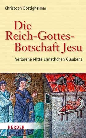 Die Reich-Gottes-Botschaft Jesu. Verlorene Mitte christlichen Glaubens