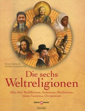 Die sechs Weltreligionen. Alles über Buddhismus, Judentum, Islam, Hinduismus, Taoismus, Christentum