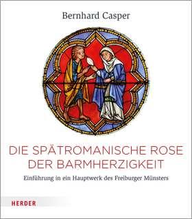 Die spätromanische Rose der Barmherzigkeit. Einführung in ein Hauptwerk des Freiburger Münsters