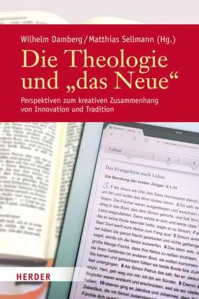 """Die Theologie und """"das Neue"""" Perspektiven zum kreativen Zusammenhang von Innovation und Tradition"""