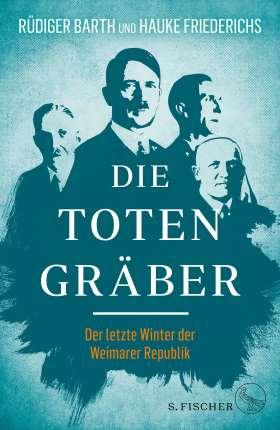 Die Totengräber. Der letzte Winter der Weimarer Republik