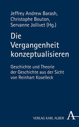 Die Vergangenheit konzeptualisieren. Geschichte und Theorie der Geschichte aus der Sicht von Reinhart Koselleck